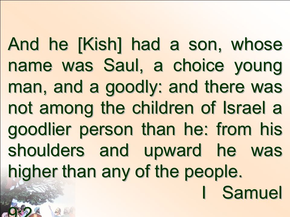 And he [Kish] had a son, whose name was Saul, a choice young man, and a goodly: and there was not among the children of Israel a goodlier person than he: from his shoulders and upward he was higher than any of the people.